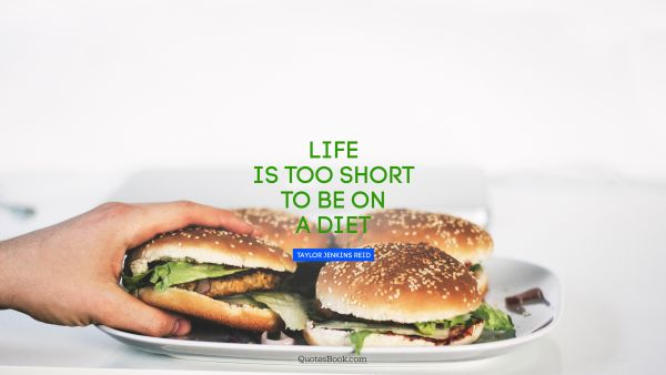 Diet Quote - Life is too short to be on a diet. Taylor Jenkins Reid