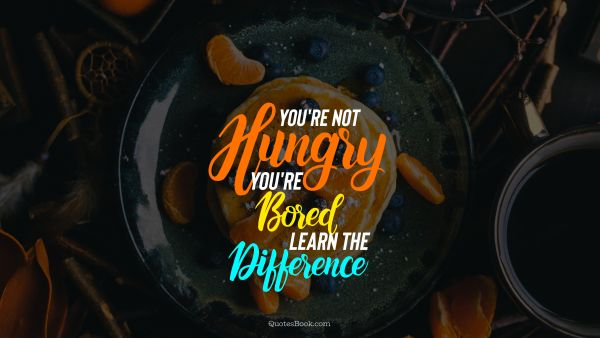 Diet Quote - Нou're not hungry you're bored learn the difference. Unknown Authors