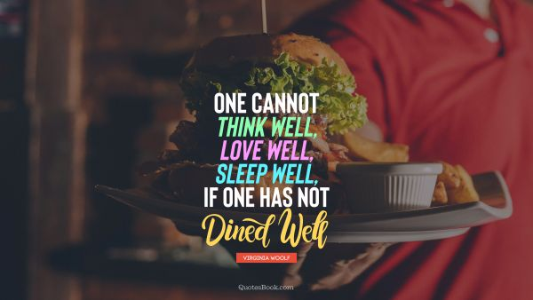 One cannot think well, love well, sleep well, if one has not dined well