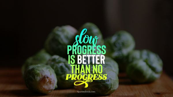Diet Quote - Slow progress is better than no progress. Unknown Authors