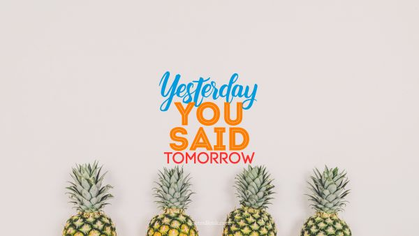 Diet Quote - Yesterday you said tomorrow. Unknown Authors