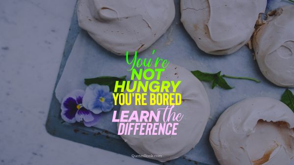 Diet Quote - You're not hungry you're bored learn the difference. Unknown Authors