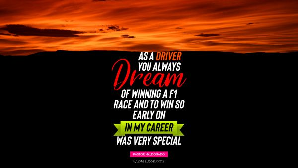 Dreams Quote - As a driver you always dream of winning a F1 race, and to win so early on in my career was very special. Pastor Maldonado