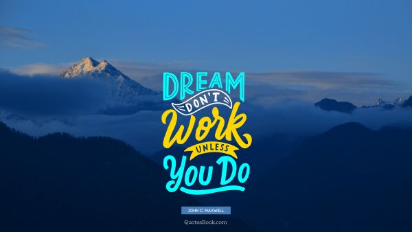Dreams Quote - Dream don't work unless you do. John C. Maxwell