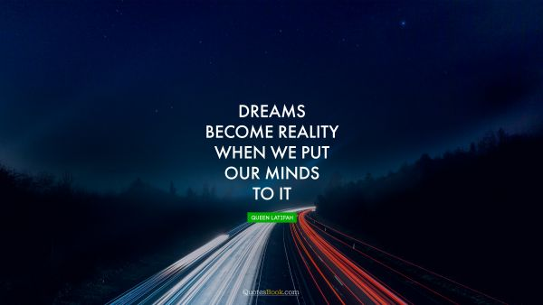 Search Results Quote - Dreams become reality when we put our minds to it. Queen Latifah
