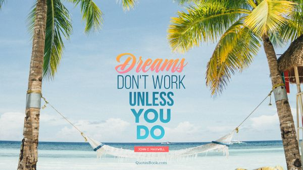 Search Results Quote - Dreams don't work unless you do. John C. Maxwell
