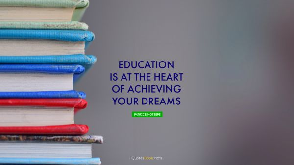 RECENT QUOTES Quote - Education is at the heart of achieving your dreams. Patrice Motsepe
