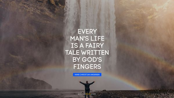 Every man's life is a fairy tale written by God's fingers