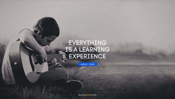 Everything is a learning experience