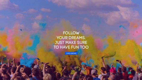 Follow your dreams. Just make sure to have fun too