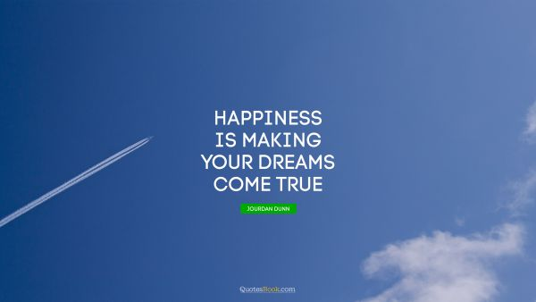 Dreams Quote - Happiness is making your dreams come true. Jourdan Dunn