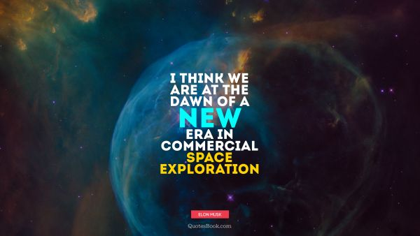 I think we are at the dawn of a new era in commercial space exploration