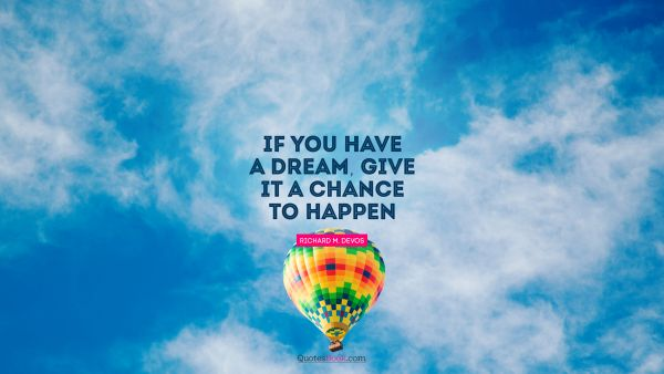Dreams Quote - If you have a dream, give it a chance to happen. Richard M. DeVos