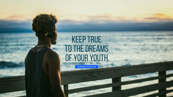 Dreams Quote - Keep true to the dreams of your youth. Friedrich Schiller