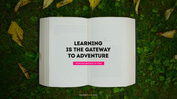 Dreams Quote - Learning is the gateway to adventure. Princess Beatrice of York