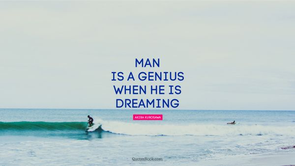 Search Results Quote - Man is a genius when he is dreaming. Akira Kurosawa