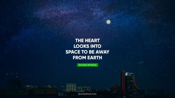 Dreams Quote - The heart looks into space to be away from earth. Richard Jefferies