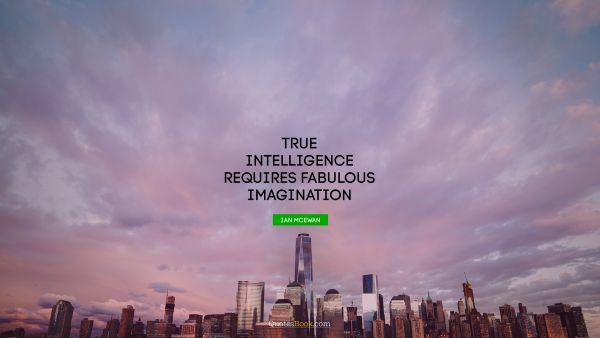 Dreams Quote - True intelligence requires fabulous imagination. Ian Mcewan