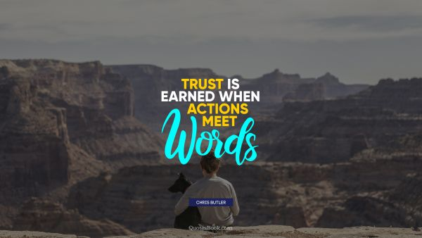 Trust is earned when actions meet words