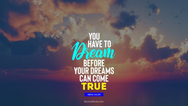Dreams Quote - You have to dream before your dreams can come true. Abdul Kalam