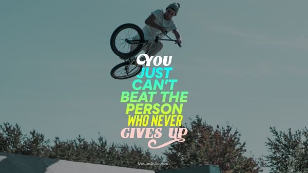 Dreams Quote - You just can't beat the person who never gives up. Unknown Authors