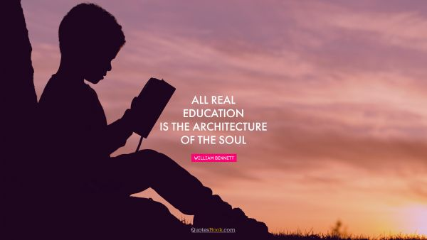 All real education is the architecture of the soul