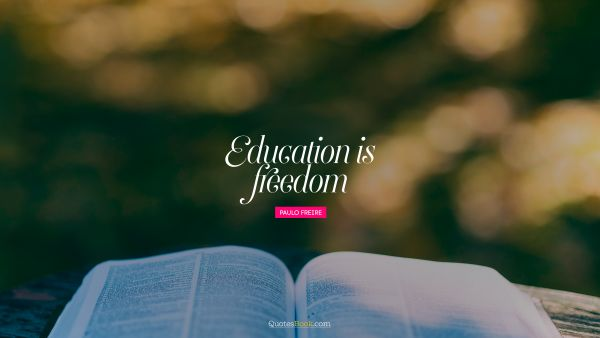 RECENT QUOTES Quote - Education is freedom. Paulo Freire