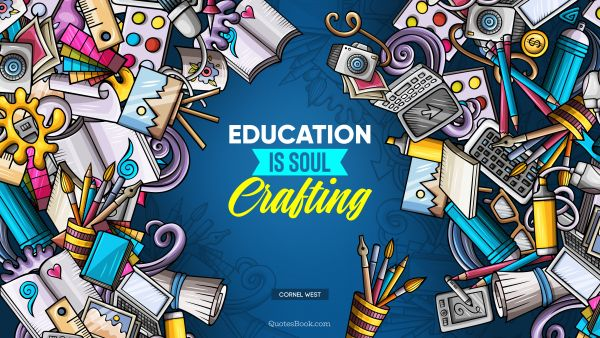 Education Quote - Education Is soul crafting. Cornel West