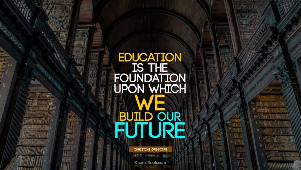 Education Quote - Education is the foundation upon which we build our future. Christine Gregoire