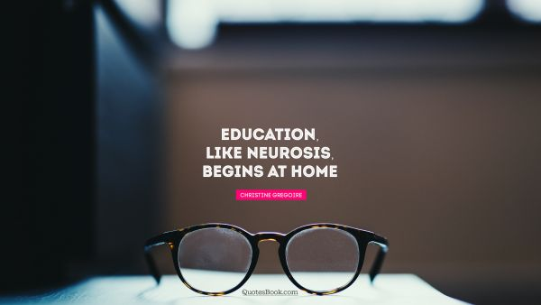 Education, like neurosis, begins at home