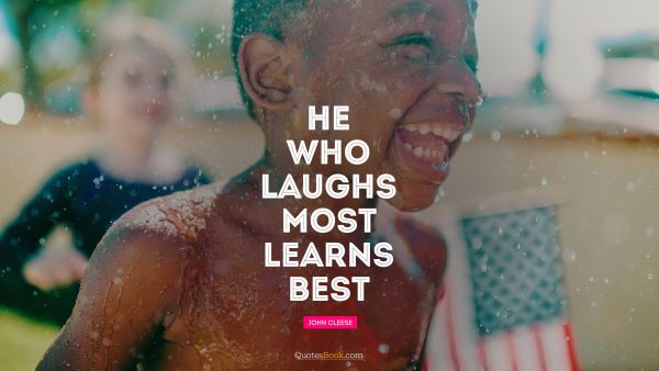 RECENT QUOTES Quote - He who laughs most, learns best. John Cleese