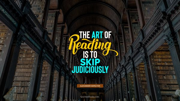 Education Quote - The art of reading is to skip judiciously. Alexander Hamilton