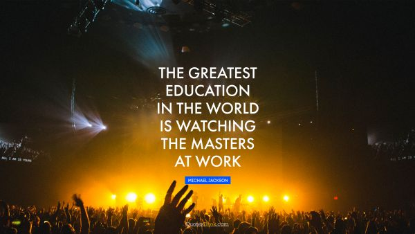 Search Results Quote - The greatest education in the world is watching the masters at work. Michael Jackson