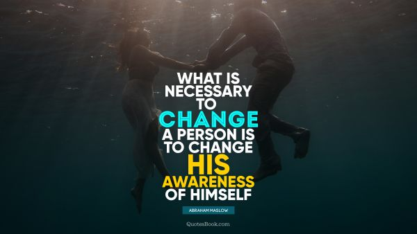What is necessary to change a person is to change his awareness of himself