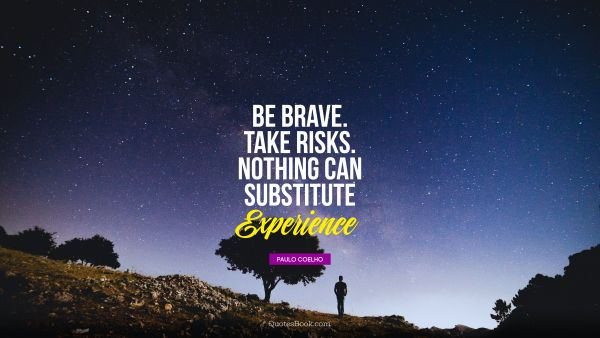 QUOTES BY Quote - Be brave. Take risks. Nothing can substitute experience. Paulo Coelho
