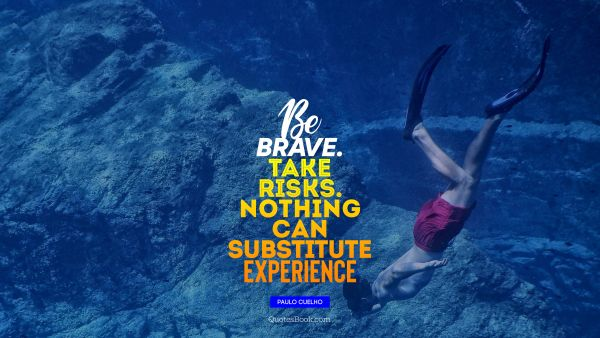 Be brave. Take risks. Nothing can substitute Experience