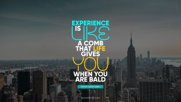Experience is like a comb that life gives you when you are bald