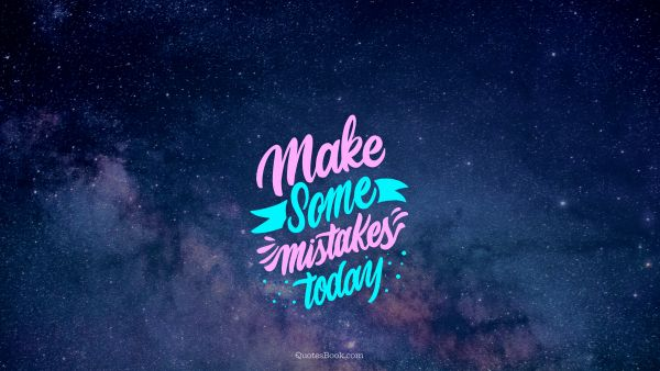 Experience Quote - Make some mistakes today. Unknown Authors