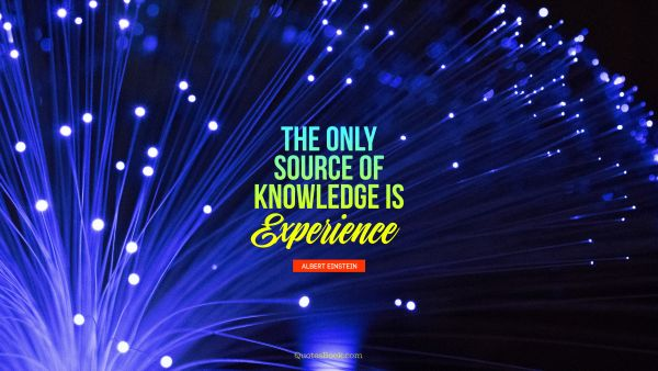 Search Results Quote - The only source of knowledge is experience. Albert Einstein