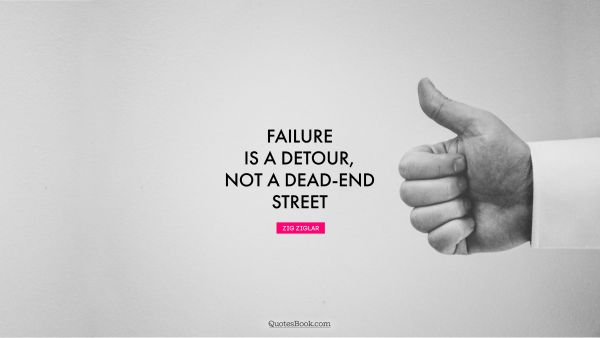 Failure Quote - Failure is a detour, not a dead-end street. Zig Ziglar