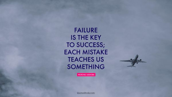 Failure Quote - Failure is the key to success; each mistake teaches us something. Morihei Ueshiba