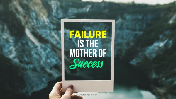 Failure Quote - Failure is the mother of success. Unknown Authors