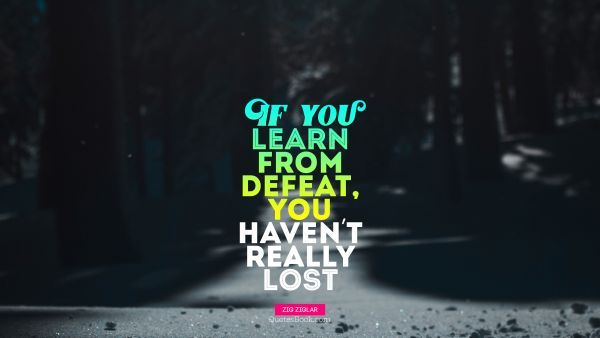 Search Results Quote - If you learn from defeat, you haven't really lost. Zig Ziglar