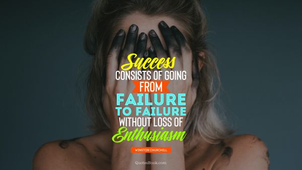 Failure Quote - Success consists of going from failure to failure without loss of enthusiasm. Winston Churchill