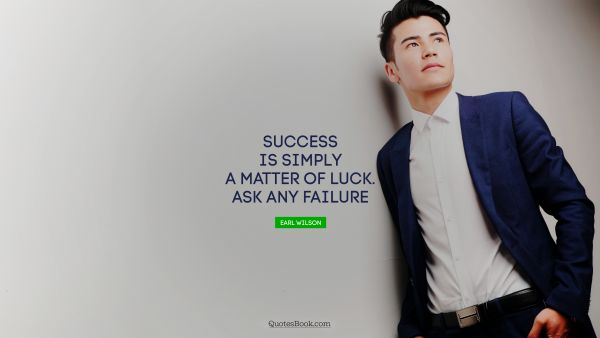Failure Quote - Success is simply a matter of luck. Ask any failure. Earl Wilson