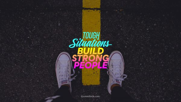 Search Results Quote - Tough Situations build strong people. Unknown Authors
