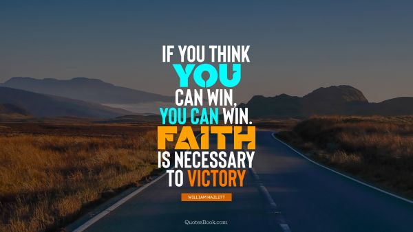 If you think you can win, you can win. Faith is necessary to victory