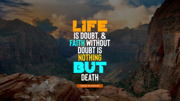 Life is doubt, and faith without doubt is nothing but death