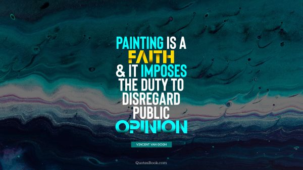 Painting is a faith, and it imposes the duty to disregard public opinion