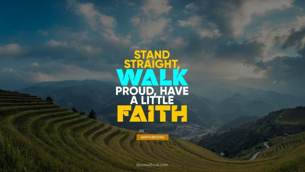 Stand straight, walk proud, have a little faith